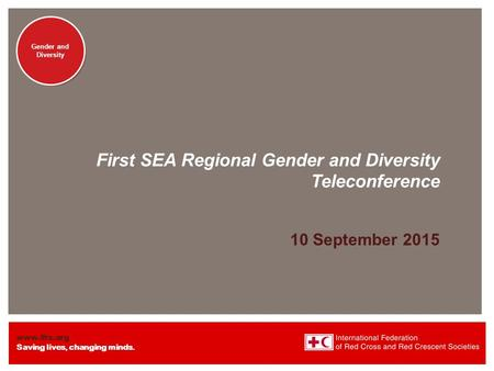 Www.ifrc.org Saving lives, changing minds. Gender and Diversity First SEA Regional Gender and Diversity Teleconference 10 September 2015.