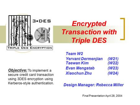 Encrypted Transaction with Triple DES Team W2 Yervant Dermenjian(W21) Taewan Kim (W22) Evan Mengstab(W23) Xiaochun Zhu(W24) Objective: To implement a secure.