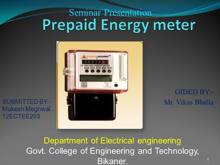GIDED BY:- Mr. Vikas Bhalla 1 Department of Electrical engineering Govt. College of Engineering and Technology, Bikaner. Seminar Presentation SUBMITTED.