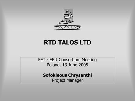 RTD TALOS LTD FET - EEU Consortium Meeting Poland, 13 June 2005 Sofokleous Chrysanthi Project Manager.