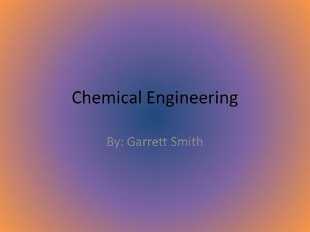 Chemical Engineering By: Garrett Smith. Overview Chemical engineers apply principles of chemistry, mathematics and physics to the design and operation.