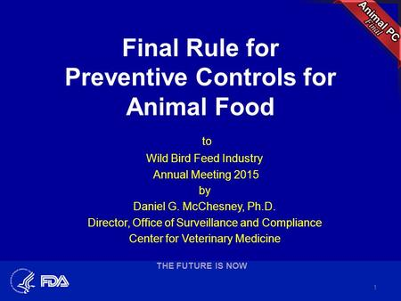 Final Rule for Preventive Controls for Animal Food to Wild Bird Feed Industry Annual Meeting 2015 by Daniel G. McChesney, Ph.D. Director, Office of Surveillance.