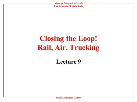 George Mason University The School of Public Policy Policy Analysis Center Closing the Loop! Rail, Air, Trucking Lecture 9.