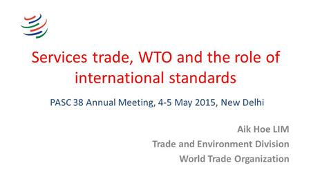 Services trade, WTO and the role of international standards Aik Hoe LIM Trade and Environment Division World Trade Organization PASC 38 Annual Meeting,
