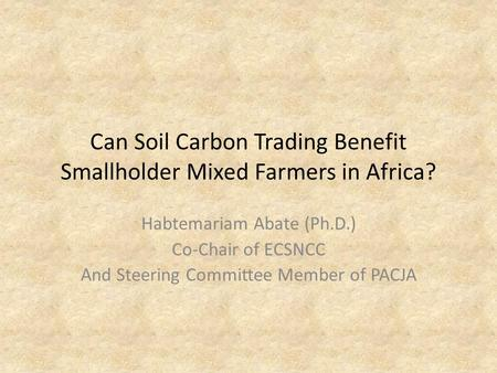 Can Soil Carbon Trading Benefit Smallholder Mixed Farmers in Africa? Habtemariam Abate (Ph.D.) Co-Chair of ECSNCC And Steering Committee Member of PACJA.