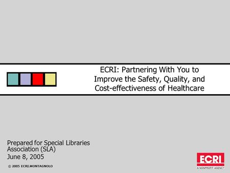© 2005 ECRI.MONTAGNOLO ECRI: Partnering With You to Improve the Safety, Quality, and Cost-effectiveness of Healthcare Prepared for Special Libraries Association.