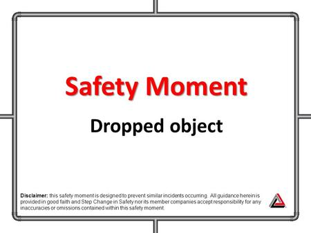 Safety Moment Dropped object Disclaimer: this safety moment is designed to prevent similar incidents occurring. All guidance herein is provided in good.