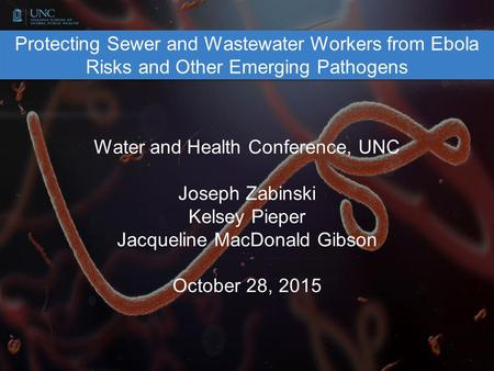 Protecting Sewer and Wastewater Workers from Ebola Risks and Other Emerging Pathogens Water and Health Conference, UNC Joseph Zabinski Kelsey Pieper Jacqueline.