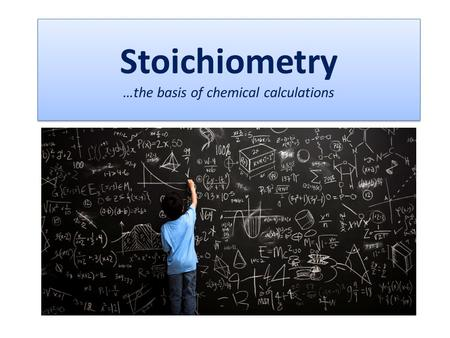 Stoichiometry …the basis of chemical calculations.