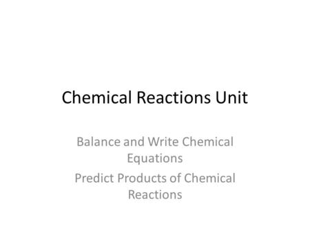 Chemical Reactions Unit <strong>Balance</strong> and Write Chemical Equations Predict Products of Chemical Reactions.