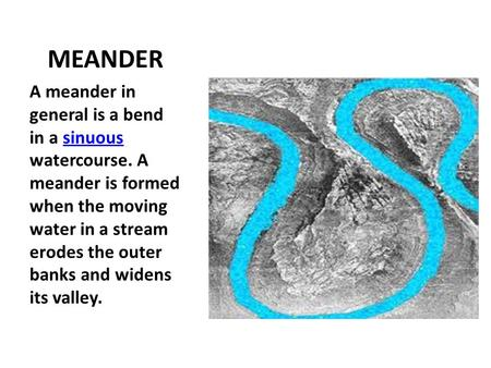 MEANDER A meander in general is a bend in a sinuous watercourse. A meander is formed when the moving water in a stream erodes the outer banks and widens.