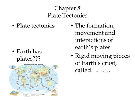 Chapter 8 Plate Tectonics Plate tectonics Earth has plates??? The formation, movement and interactions of earth's plates Rigid moving pieces of Earth's.