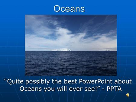 "Oceans Oceans ""Quite possibly the best PowerPoint about Oceans you will ever see!"" - PPTA."