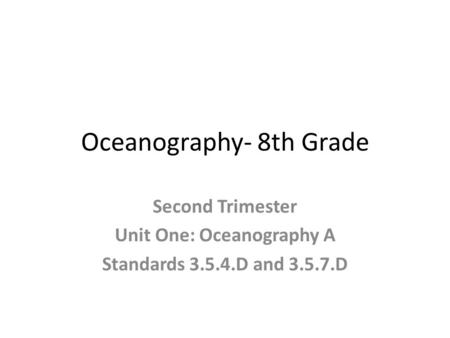 Oceanography- 8th Grade Second Trimester Unit One: Oceanography A Standards 3.5.4.D <strong>and</strong> 3.5.7.D.