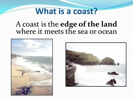 A coast is the edge of the land where it meets the sea or ocean