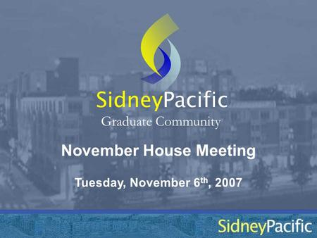 November House Meeting Sidney Graduate Community Tuesday, November 6 th, 2007 Pacific.