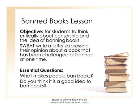 Banned Books Lesson Objective: for students to think critically about censorship and the idea of banning books. SWBAT write a letter expressing their opinion.