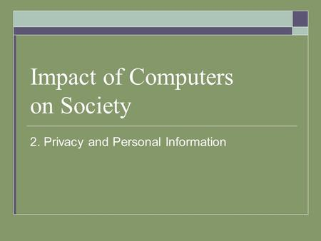 Impact of Computers on Society 2. Privacy and Personal Information.