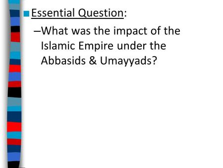 ■ Essential Question: – What was the impact of the Islamic Empire under the Abbasids & Umayyads?