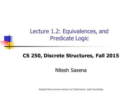 Lecture 1.2: Equivalences, and Predicate Logic CS 250, Discrete Structures, Fall 2015 Nitesh Saxena Adopted from previous lectures by Cinda Heeren, Zeph.