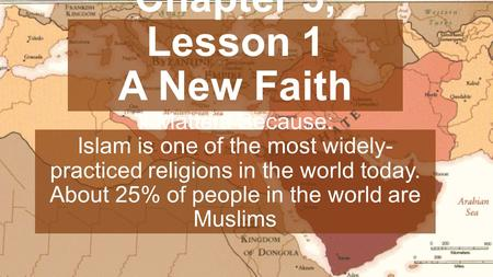 Chapter 5, Lesson 1 A New Faith It Matters Because: Islam is one of the most widely- practiced religions in the world today. About 25% of people in the.