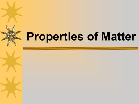 Properties of Matter Unit Components  Physical Properties  Characteristic Properties  States of Matter  Mixtures and Solutions.