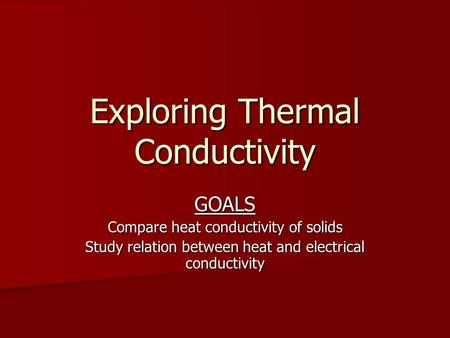 Exploring Thermal Conductivity GOALS Compare heat conductivity of solids Study relation between heat and electrical conductivity.