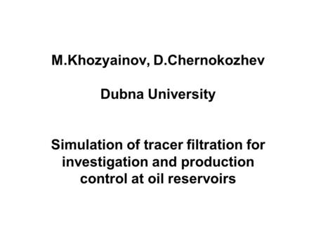 M.Khozyainov, D.Chernokozhev Dubna University Simulation of tracer filtration for investigation and production control at oil reservoirs.