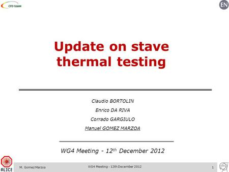 M. Gomez Marzoa1 WG4 Meeting - 12th December 2012 Update on stave thermal testing Claudio BORTOLIN Enrico DA RIVA Corrado GARGIULO Manuel GOMEZ MARZOA.
