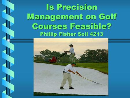 Is Precision Management on Golf Courses Feasible? Phillip Fisher Soil 4213.