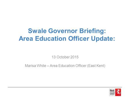 Swale Governor Briefing: Area Education Officer Update: 13 October 2015 Marisa White – Area Education Officer (East Kent)