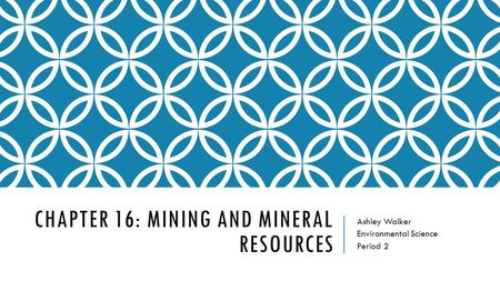 CHAPTER 16: MINING AND MINERAL RESOURCES Ashley Walker Environmental Science Period 2.