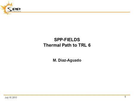 July 18, 2013 1 SPP-FIELDS Thermal Path to TRL 6 M. Diaz-Aguado.