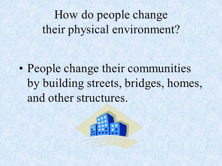 How do people change their physical environment? People change their communities by building streets, bridges, homes, and other structures.