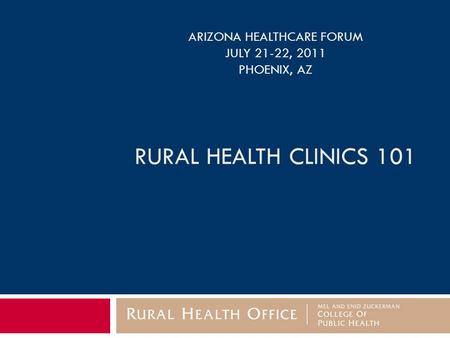 ARIZONA HEALTHCARE FORUM JULY 21-22, 2011 PHOENIX, AZ RURAL HEALTH CLINICS 101.