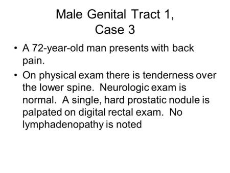 Male Genital Tract 1, Case 3 A 72-year-old man presents with back pain. On physical exam there is tenderness over the lower spine. Neurologic exam is normal.