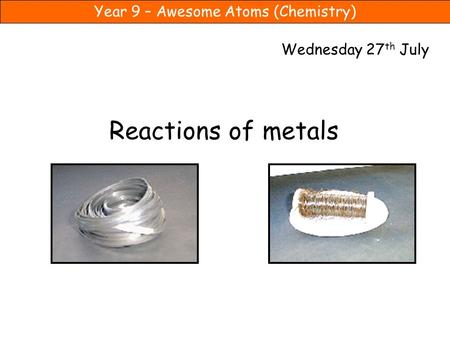 Wednesday 27th July Reactions of metals.