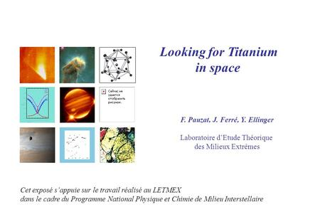 Looking for Titanium in space F. Pauzat, J. Ferré, Y. Ellinger Laboratoire d'Etude Théorique des Milieux Extrêmes Cet exposé s'appuie sur le travail réalisé.