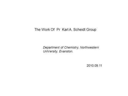 The Work Of Pr Karl A. Scheidt Group 2010.09.11 Department of Chemistry, Northwestern UniVersity, Evanston.