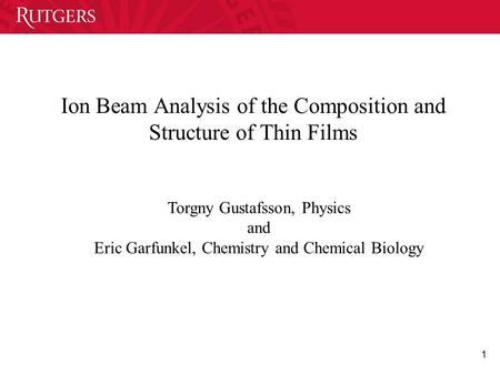 1 Ion Beam Analysis of the Composition and Structure of Thin Films Torgny Gustafsson, Physics and Eric Garfunkel, Chemistry and Chemical Biology.