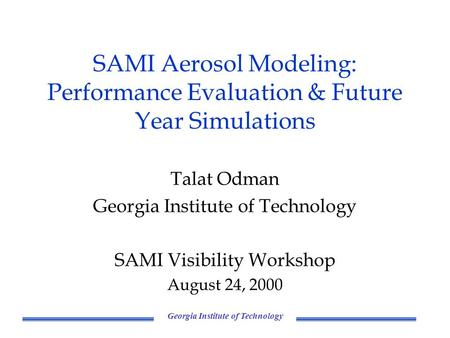 Georgia Institute of Technology SAMI Aerosol Modeling: Performance Evaluation & Future Year Simulations Talat Odman Georgia Institute of Technology SAMI.