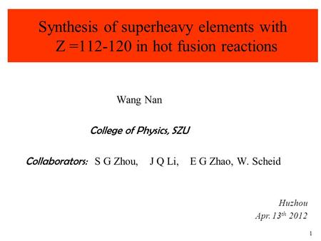 1 Synthesis of superheavy elements with Z =112-120 in hot fusion reactions Wang Nan College of Physics, SZU Collaborators: S G Zhou, J Q Li, E G Zhao,