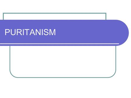 PURITANISM. Puritan A general term used for different groups of people who wanted to change and purify society in England and America in the 1600s and.