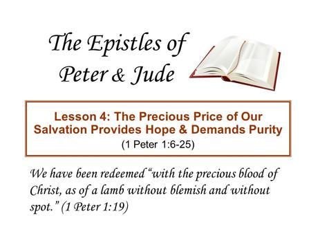 "The Epistles of Peter & Jude Lesson 4: The Precious Price of Our Salvation Provides Hope & Demands Purity (1 Peter 1:6-25) We have been redeemed ""with."