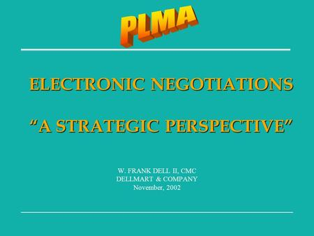 "ELECTRONIC NEGOTIATIONS ""A STRATEGIC PERSPECTIVE"" W. FRANK DELL II, CMC DELLMART & COMPANY November, 2002."