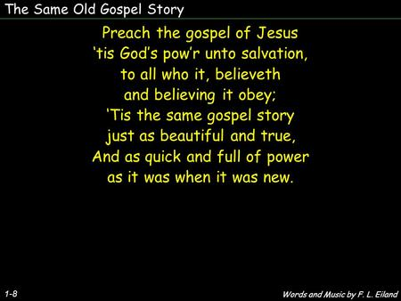 The Same Old Gospel Story 1-8 Preach the gospel of Jesus 'tis God's pow'r unto salvation, to all who it, believeth and believing it obey; 'Tis the same.