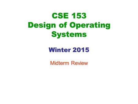 CSE 153 Design of Operating Systems Winter 2015 Midterm Review.