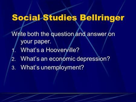 Social Studies Bellringer Write both the question and answer on your paper. 1. What's a Hooverville? 2. What's an economic depression? 3. What's unemployment?