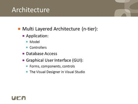 Architecture Multi Layered Architecture (n-tier): Application: Model Controllers Database Access Graphical User Interface (GUI): Forms, components, controls.