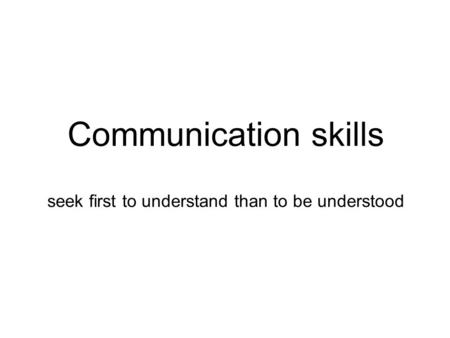 Communication skills seek first to understand than to be understood.
